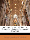 NEW The Collected Works of Theodore Parker: Sermons. Prayers by Theodore Parker