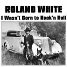 Roland White - I Wasn't Born To Rock'n Roll   (CD,  2010)