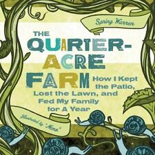 Quarter-Acre Farm : How I Kept the Patio, Lost the Lawn, and Fed My Family for …