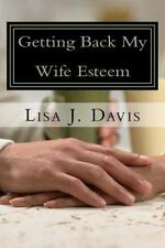 Getting Back My Wife Esteem : When Bad Marriages Happen to Good Wives by Lisa...