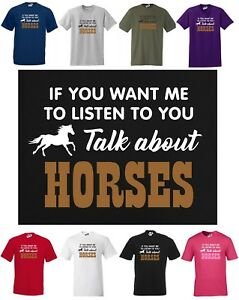 If You Want Me To Listen To You, Talk About HORSES ~ Funny T-shirt Small to 5XL