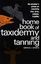 Home Book of Taxidermy and Tanning: The Amateur's Primer on Mounting Fish, Birds