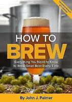 How To Brew: Everything You Need to Know to Brew Great Beer Every Time by...