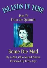 Islands in Time:Part IV from the Quatrain Some Die Mad : Part IV from the...