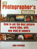 The Photographer's Manual: How to Get the Best Picture Every ... by JOHN FREEMAN