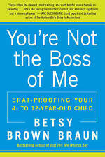 You're Not the Boss of Me: Brat-Proofing Your Four- to Twelve-Year-Old Child...