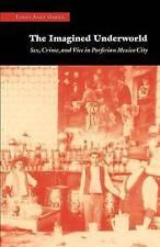 NEW The Imagined Underworld: Sex, Crime, and Vice in Porfirian Mexico City