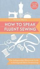 How to Speak Fluent Sewing: The Indispensable Illustrated Guide to Sewing and Fa