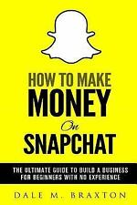 How to Make Money on Snapchat: the Ultimate Guide to Build a Business for Beg...