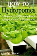 How to Hydroponics : A Beginner's and Intermediate's in Depth Guide to Hydrop...
