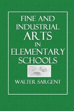 Fine and Industrial Arts in Elementary Schools by Walter Sargent (2014,...