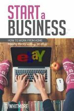 Start a Business : How to Work from Home Making Money Selling on EBay: By Whi...