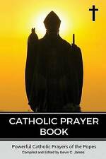 Catholic Prayer Book: Powerful Catholic Prayers by the Popes by Kevin C James...