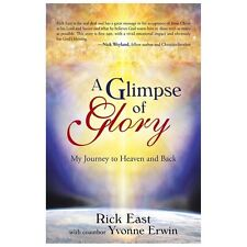 Glimpse of Glory : My Journey to Heaven and Back: By East, Rick Erwin, Yvonne