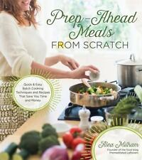 Prep-Ahead Meals From Scratch: Quick & Easy Batch Cooking Techniques and Recipe