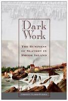 Dark Work : The Business of Slavery in Rhode Island: By Clark-Pujara, Christy...