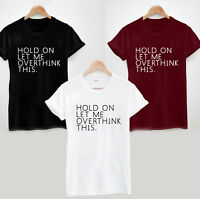 HOLD ON LET ME OVERTHINK THIS T-SHIRT - LADIES MENS  SLOGAN FUNNY SARCASTIC