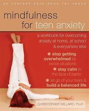 Mindfulness for Teen Anxiety: A Workbook for Overcoming Anxiety at Home, at Scho