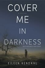 Cover Me in Darkness : A Novel by Eileen Rendahl (2016, Paperback)