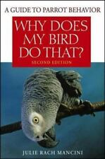 Why Does My Bird Do That? : A Guide to Parrot Behavior by Julie Rach Mancini...