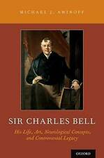 Sir Charles Bell: His Life, Art, Neurological Concepts, and Controversial...