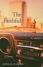 The Faithful : A History of Catholics in America by James M. O'Toole (2008,...