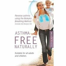 ASTHMA-FREE NATURALLY: EVERYTHING YOU NEED TO KNOW TO TAKE CONTROL OF YOUR ASTHM