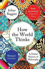 How the World Thinks   A Global History of Philosophy   Julian Baggini   Buch