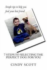 7 Steps to Selecting the Perfect Dog for You by Cindy Scott (2013, Paperback)