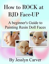 How to Rock at BJD Face-Up: Beginner's Guide to Painting Resin Doll Faces BOOK