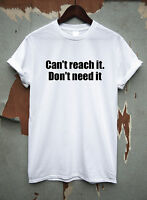 Can't reach it. Don't need it Funny joke t shirt mens womens tee novelty gift