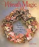 Wreath Magic: 86 Magnificent Wreaths, Garlands & Swags to Make Dierks, Leslie H