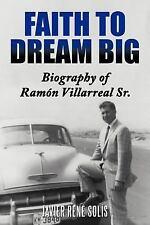 Faith to Dream Big : Biography of RamóN Villarreal Sr by Javier René SolíS...