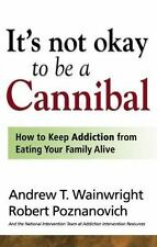 IT'S NOT OK TO BE A CANNIBAL How to Keep Addiction from Eating Your Family Alive
