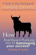 A Bull in My Backyard! : Simple Secrets to Mastering the Bully of Fear Within...