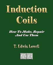 NEW Induction Coils - How To Make, Repair And Use Them by T. Edwin Lowell