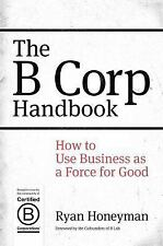 The B Corp Handbook : How to Use Business As a Force for Good by Ryan...