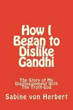 How I Began to Dislike Gandhi : The Story of My Disillusionment with the...