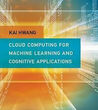 Cloud Computing for Machine Learning and Cognitive Applications by Kai Hwang...