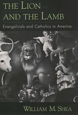 THE LION AND THE LAMB: EVANGELICALS AND CATHOLICS IN AMERICA. , Shea, William M.