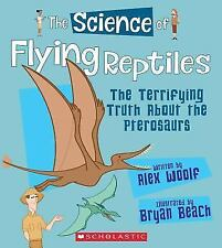 The Science of Flying Reptiles: The Terrifying Truth about the Pterosaurs (Hardb