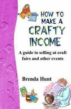 How to Make a Crafty Income : A Guide to Selling at Craft Fairs and Other...