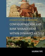 Configuring Cash and Bank Management Within Dynamics Ax 2012 by Murray Fife
