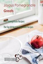 Joyous Pomegranate Greats - Fine Pomegranate Recipes, the Top 68 Neat...