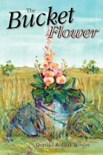 The Bucket Flower by Donald R. Wilson (2013, Paperback)