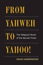 From Yahweh to Yahoo!: THE RELIGIOUS ROOTS OF THE SECULAR PRESS-ExLibrary