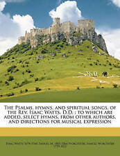 The Psalms, Hymns, and Spiritual Songs, of the REV. Isaac Watts, D.D.: To Which Are Added, Select Hymns, from Other Authors, and Directions for Musical Expression by Samuel M 1801-1866 Worcester, Isaac Watts (Paperback / softback, 2010)