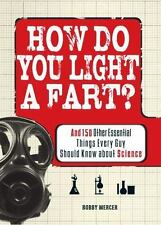 How Do You Light a Fart (And Other Essential Science Knowledge for Guys) Mercer