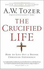 The Crucified Life : How to Live Out a Deeper Christian Experience by A. W....