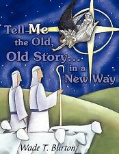 Tell Me the Old, Old Story... in a New Way by Wade T. Burton (2010, Paperback)